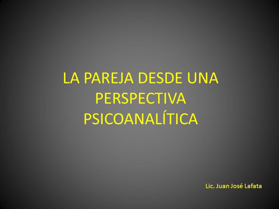 LA PAREJA DESDE UNA PERSPECTIVA PSICOANALÍTICA Lic. Juan José Lafata