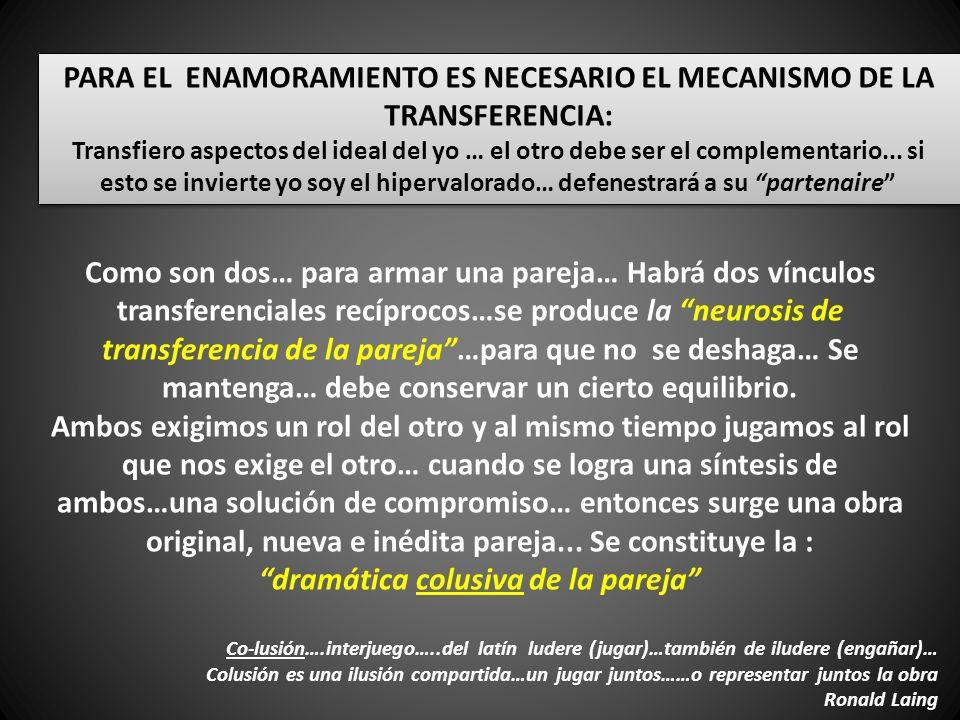 PARA EL ENAMORAMIENTO ES NECESARIO EL MECANISMO DE LA TRANSFERENCIA: Transfiero aspectos del ideal del yo … el otro debe ser el complementario...