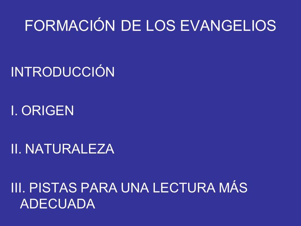 FORMACIÓN DE LOS EVANGELIOS INTRODUCCIÓN I. ORIGEN II. NATURALEZA III. PISTAS PARA UNA LECTURA MÁS ADECUADA