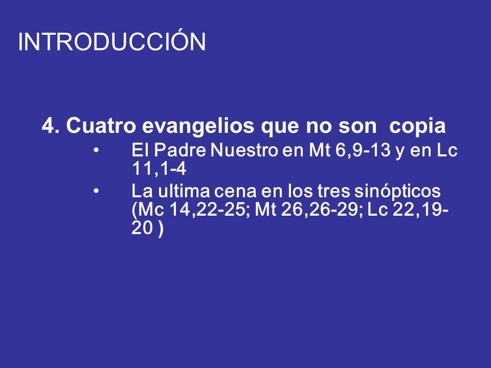 INTRODUCCIÓN 4. Cuatro evangelios que no son copia El Padre Nuestro en Mt 6,9-13 y en Lc 11,1-4 La ultima cena en los tres sinópticos (Mc 14,22-25; Mt