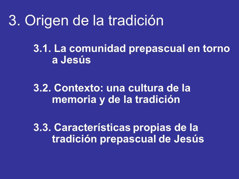3. Origen de la tradición 3.1. La comunidad prepascual en torno a Jesús 3.2. Contexto: una cultura de la memoria y de la tradición 3.3. Característica