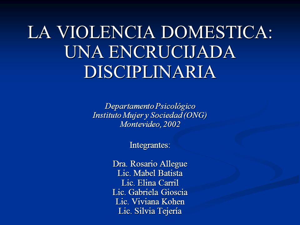 LA VIOLENCIA DOMESTICA: UNA ENCRUCIJADA DISCIPLINARIA Departamento Psicológico Instituto Mujer y Sociedad (ONG) Montevideo, 2002 Integrantes: Dra.