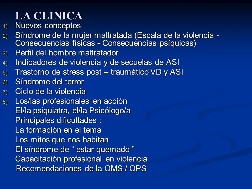 LA CLINICA 1) Nuevos conceptos 2) Síndrome de la mujer maltratada (Escala de la violencia - Consecuencias físicas - Consecuencias psíquicas) 3) Perfil del hombre maltratador 4) Indicadores de violencia y de secuelas de ASI 5) Trastorno de stress post – traumático VD y ASI 6) Síndrome del terror 7) Ciclo de la violencia 8) Los/las profesionales en acción El/la psiquiatra, el/la Psicólogo/a Principales dificultades : La formación en el tema Los mitos que nos habitan El síndrome de estar quemado El síndrome de estar quemado Capacitación profesional en violencia Recomendaciones de la OMS / OPS Recomendaciones de la OMS / OPS