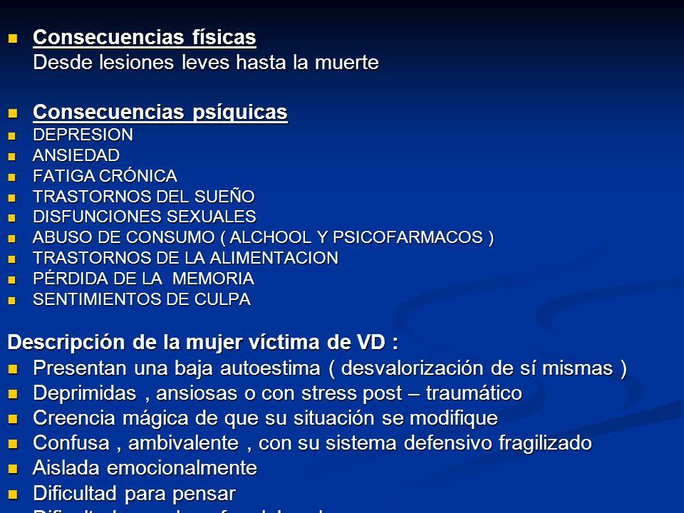 Consecuencias físicas Consecuencias físicas Desde lesiones leves hasta la muerte Consecuencias psíquicas Consecuencias psíquicas DEPRESION DEPRESION ANSIEDAD ANSIEDAD FATIGA CRÓNICA FATIGA CRÓNICA TRASTORNOS DEL SUEÑO TRASTORNOS DEL SUEÑO DISFUNCIONES SEXUALES DISFUNCIONES SEXUALES ABUSO DE CONSUMO ( ALCHOOL Y PSICOFARMACOS ) ABUSO DE CONSUMO ( ALCHOOL Y PSICOFARMACOS ) TRASTORNOS DE LA ALIMENTACION TRASTORNOS DE LA ALIMENTACION PÉRDIDA DE LA MEMORIA PÉRDIDA DE LA MEMORIA SENTIMIENTOS DE CULPA SENTIMIENTOS DE CULPA Descripción de la mujer víctima de VD : Presentan una baja autoestima ( desvalorización de sí mismas ) Presentan una baja autoestima ( desvalorización de sí mismas ) Deprimidas, ansiosas o con stress post – traumático Deprimidas, ansiosas o con stress post – traumático Creencia mágica de que su situación se modifique Creencia mágica de que su situación se modifique Confusa, ambivalente, con su sistema defensivo fragilizado Confusa, ambivalente, con su sistema defensivo fragilizado Aislada emocionalmente Aislada emocionalmente Dificultad para pensar Dificultad para pensar Dificultades en la esfera laboral Dificultades en la esfera laboral
