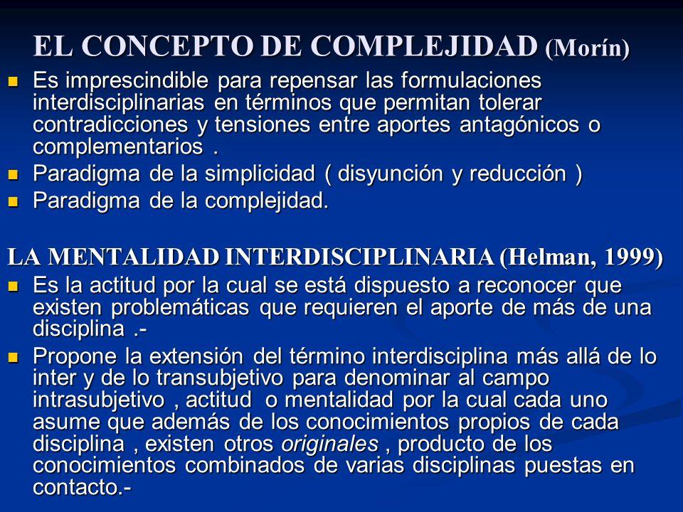 EL CONCEPTO DE COMPLEJIDAD (Morín) Es imprescindible para repensar las formulaciones interdisciplinarias en términos que permitan tolerar contradicciones y tensiones entre aportes antagónicos o complementarios.