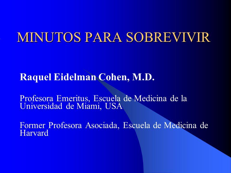 MINUTOS PARA SOBREVIVIR Raquel Eidelman Cohen, M.D. Profesora Emeritus, Escuela de Medicina de la Universidad de Miami, USA Former Profesora Asociada,