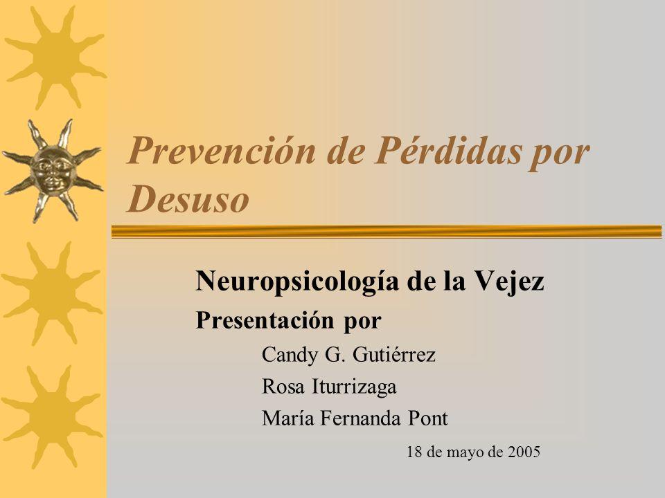 Prevención de Pérdidas por Desuso Neuropsicología de la Vejez Presentación por Candy G. Gutiérrez Rosa Iturrizaga María Fernanda Pont 18 de mayo de 20