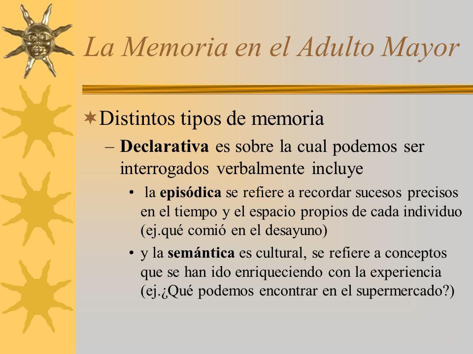 La Memoria en el Adulto Mayor Distintos tipos de memoria –Declarativa es sobre la cual podemos ser interrogados verbalmente incluye la episódica se re