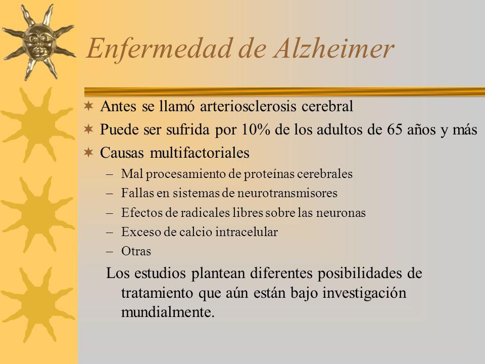 Enfermedad de Alzheimer Antes se llamó arteriosclerosis cerebral Puede ser sufrida por 10% de los adultos de 65 años y más Causas multifactoriales –Mal procesamiento de proteínas cerebrales –Fallas en sistemas de neurotransmisores –Efectos de radicales libres sobre las neuronas –Exceso de calcio intracelular –Otras Los estudios plantean diferentes posibilidades de tratamiento que aún están bajo investigación mundialmente.