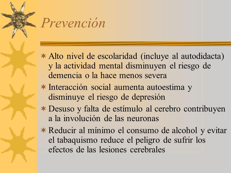 Prevención Alto nivel de escolaridad (incluye al autodidacta) y la actividad mental disminuyen el riesgo de demencia o la hace menos severa Interacción social aumenta autoestima y disminuye el riesgo de depresión Desuso y falta de estímulo al cerebro contribuyen a la involución de las neuronas Reducir al mínimo el consumo de alcohol y evitar el tabaquismo reduce el peligro de sufrir los efectos de las lesiones cerebrales