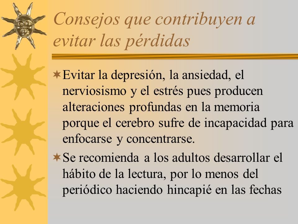 Consejos que contribuyen a evitar las pérdidas Evitar la depresión, la ansiedad, el nerviosismo y el estrés pues producen alteraciones profundas en la memoria porque el cerebro sufre de incapacidad para enfocarse y concentrarse.