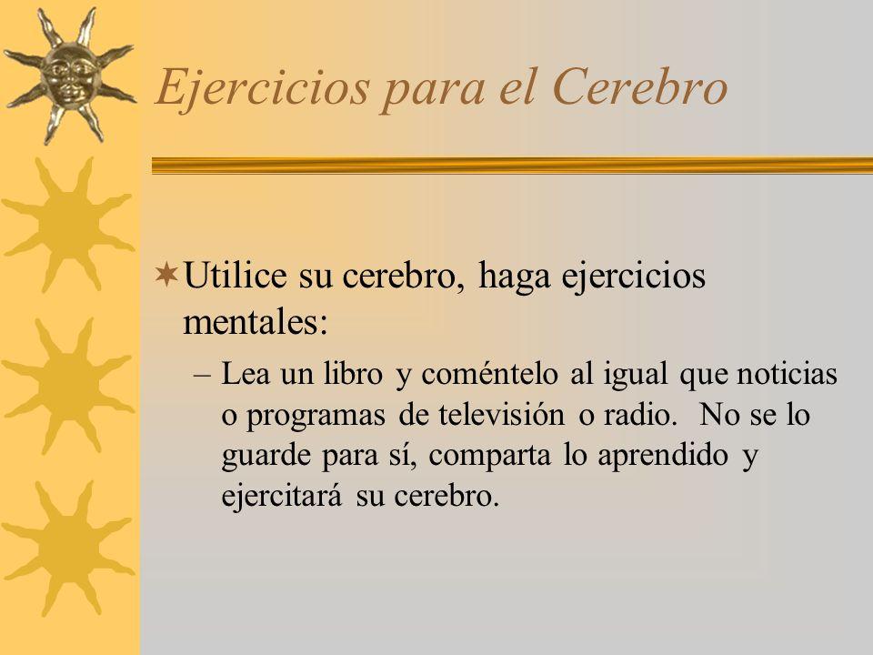 Ejercicios para el Cerebro Utilice su cerebro, haga ejercicios mentales: –Lea un libro y coméntelo al igual que noticias o programas de televisión o radio.