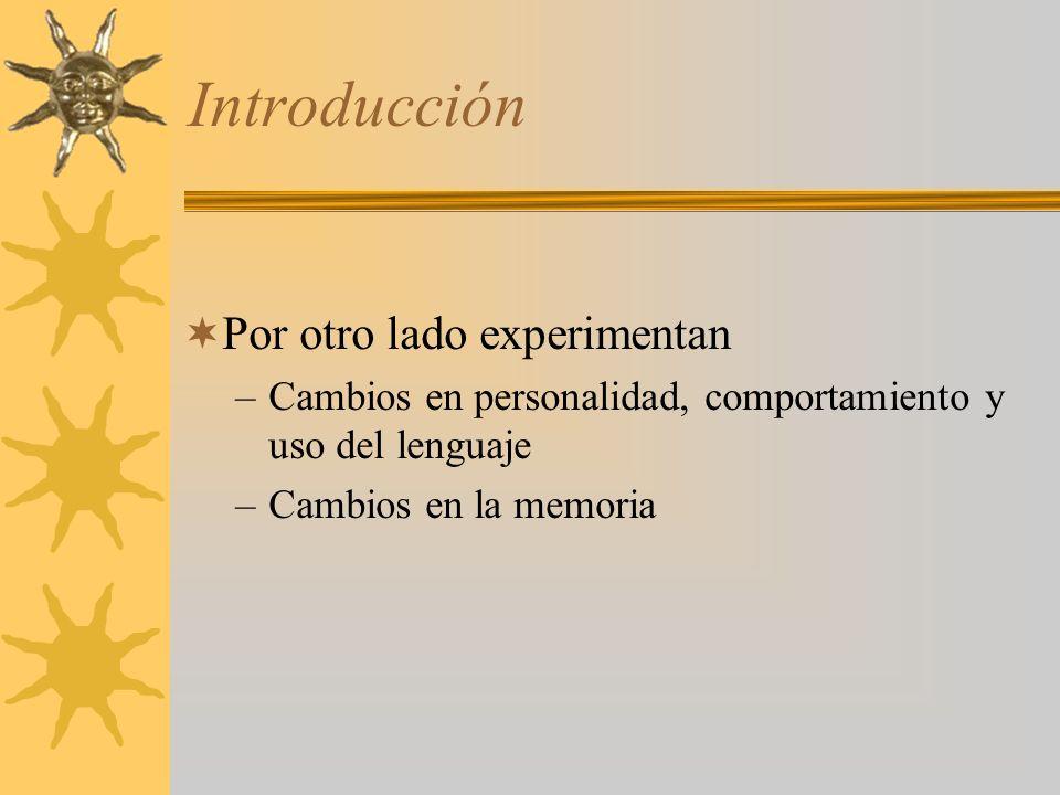 Introducción Por otro lado experimentan –Cambios en personalidad, comportamiento y uso del lenguaje –Cambios en la memoria
