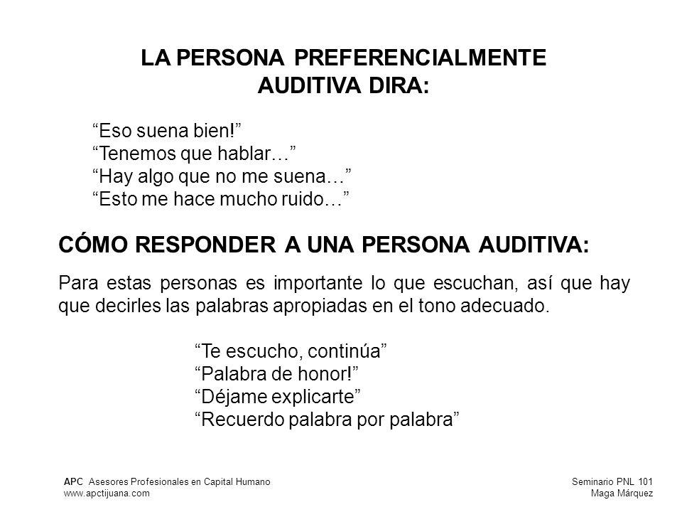 Seminario PNL 101 Maga Márquez APC Asesores Profesionales en Capital Humano www.apctijuana.com LA PERSONA PREFERENCIALMENTE AUDITIVA DIRA: Eso suena bien.