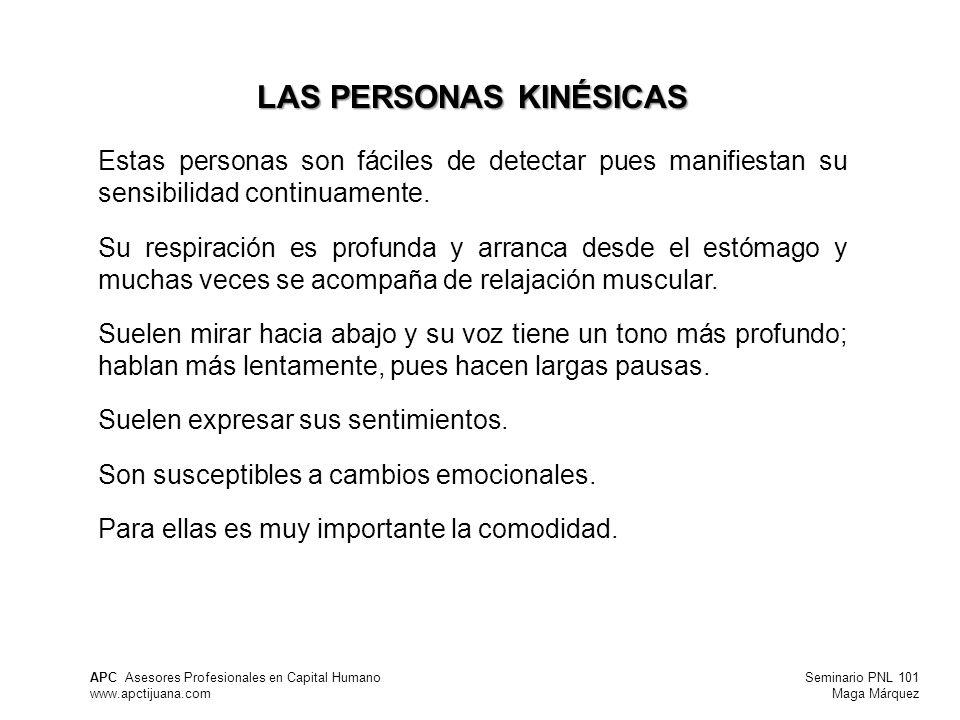 Seminario PNL 101 Maga Márquez APC Asesores Profesionales en Capital Humano www.apctijuana.com LAS PERSONAS KINÉSICAS Estas personas son fáciles de detectar pues manifiestan su sensibilidad continuamente.