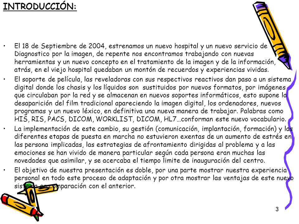 3 INTRODUCCIÓN: El 18 de Septiembre de 2004, estrenamos un nuevo hospital y un nuevo servicio de Diagnostico por la imagen, de repente nos encontramos trabajando con nuevas herramientas y un nuevo concepto en el tratamiento de la imagen y de la información, atrás, en el viejo hospital quedaban un montón de recuerdos y experiencias vividas.
