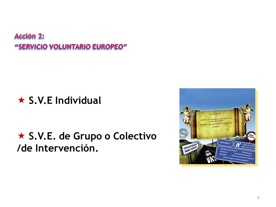 6 Acción 2: SERVICIO VOLUNTARIO EUROPEO Acción 2: SERVICIO VOLUNTARIO EUROPEO S.V.E Individual S.V.E. de Grupo o Colectivo /de Intervención.