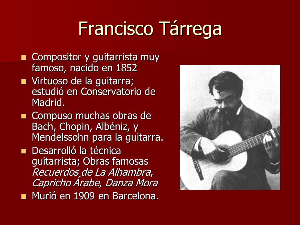 Francisco Tárrega Compositor y guitarrista muy famoso, nacido en 1852 Compositor y guitarrista muy famoso, nacido en 1852 Virtuoso de la guitarra; est