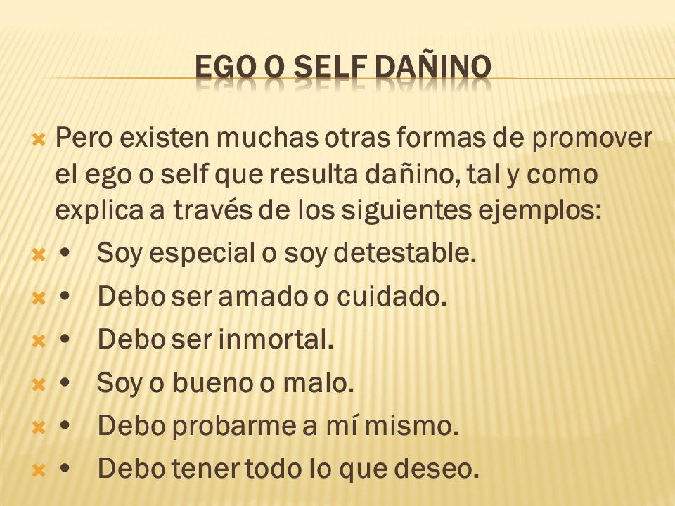 Pero existen muchas otras formas de promover el ego o self que resulta dañino, tal y como explica a través de los siguientes ejemplos: Soy especial o soy detestable.