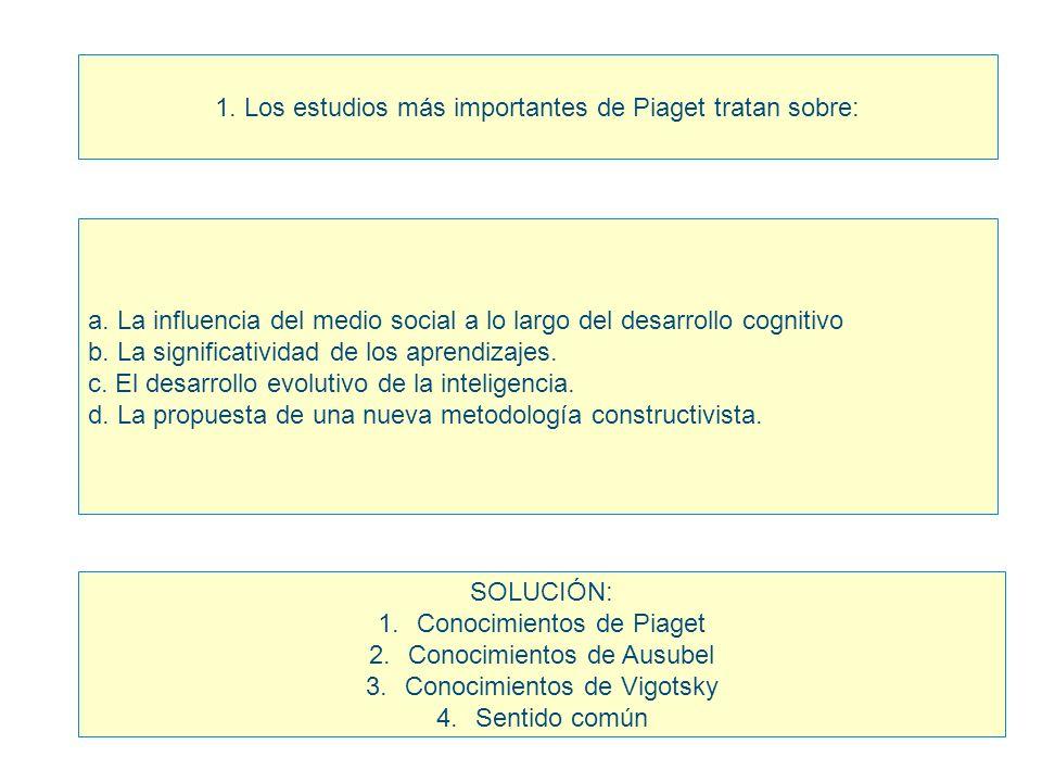 1. Los estudios más importantes de Piaget tratan sobre: a. La influencia del medio social a lo largo del desarrollo cognitivo b. La significatividad d