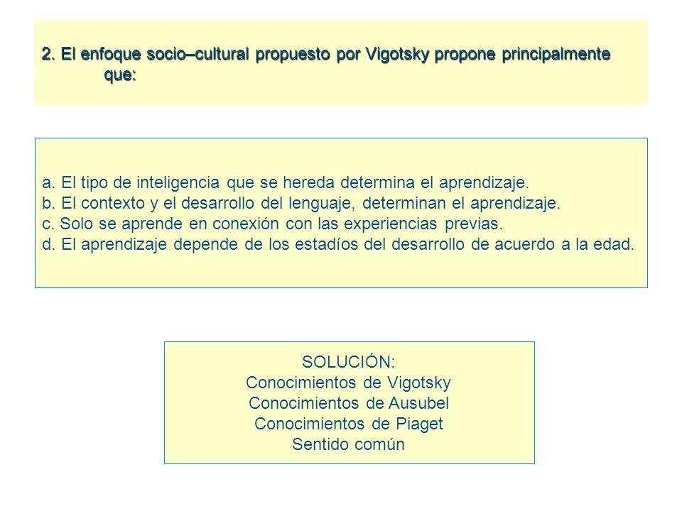 2. El enfoque socio–cultural propuesto por Vigotsky propone principalmente que: a. El tipo de inteligencia que se hereda determina el aprendizaje. b.