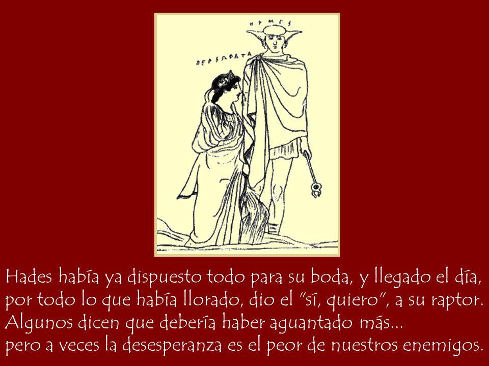 Hades había ya dispuesto todo para su boda, y llegado el día, Perséfone, ya sin lágrimas por todo lo que había llorado, dio el