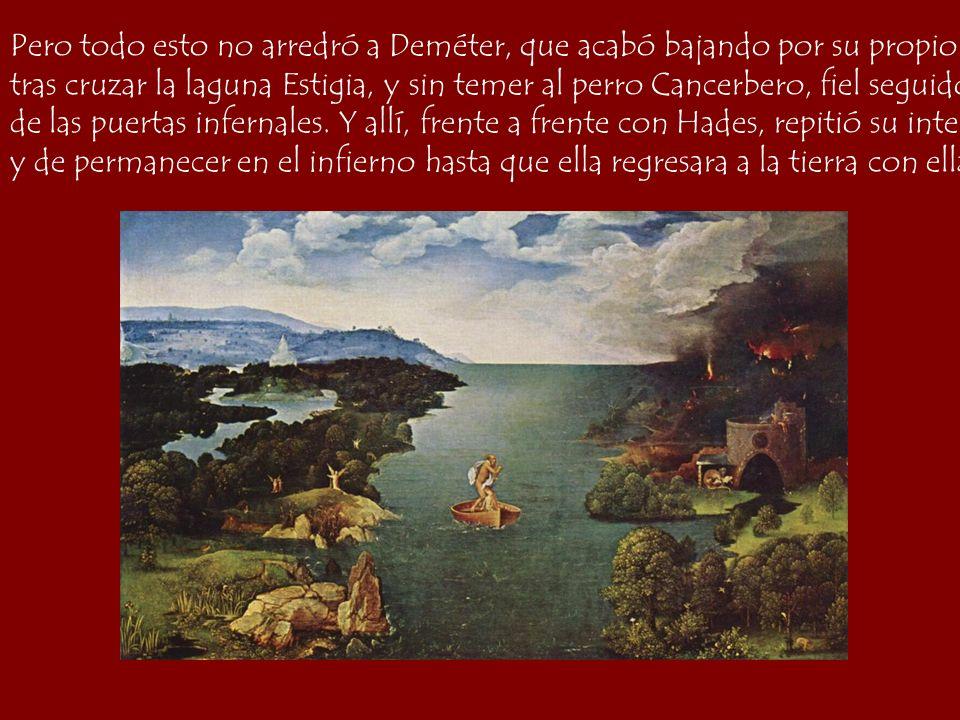 Pero todo esto no arredró a Deméter, que acabó bajando por su propio pie al mismo Infierno, tras cruzar la laguna Estigia, y sin temer al perro Cancer