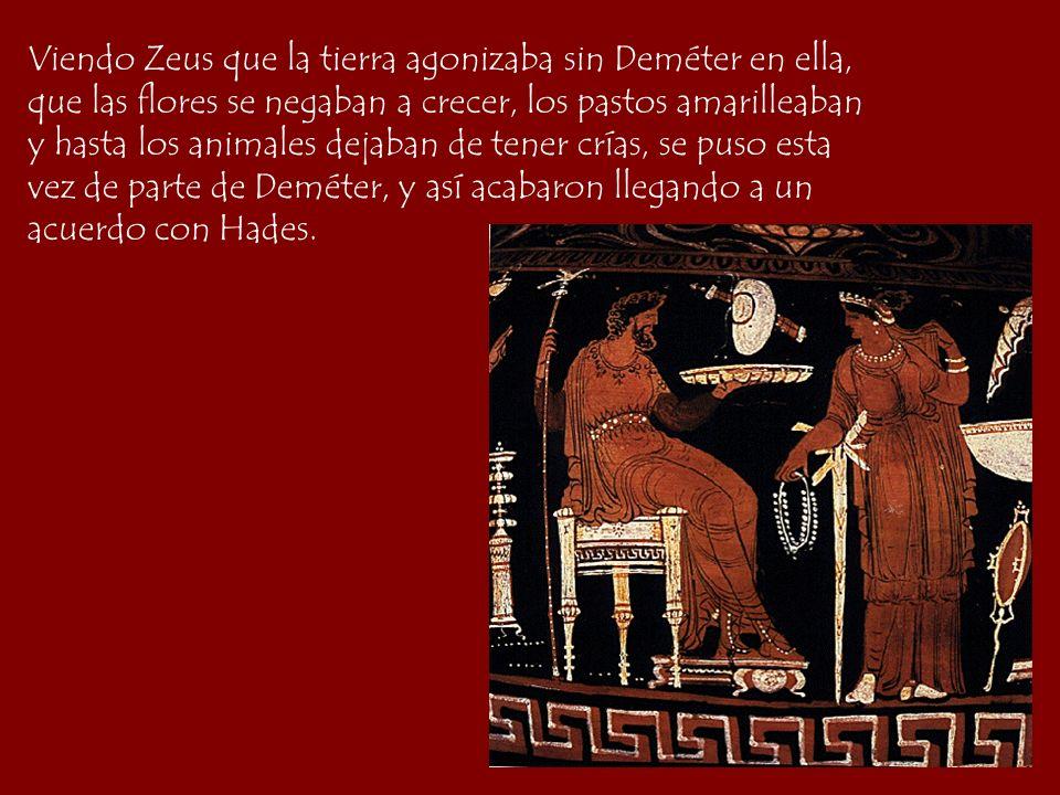 Viendo Zeus que la tierra agonizaba sin Deméter en ella, que las flores se negaban a crecer, los pastos amarilleaban y hasta los animales dejaban de t