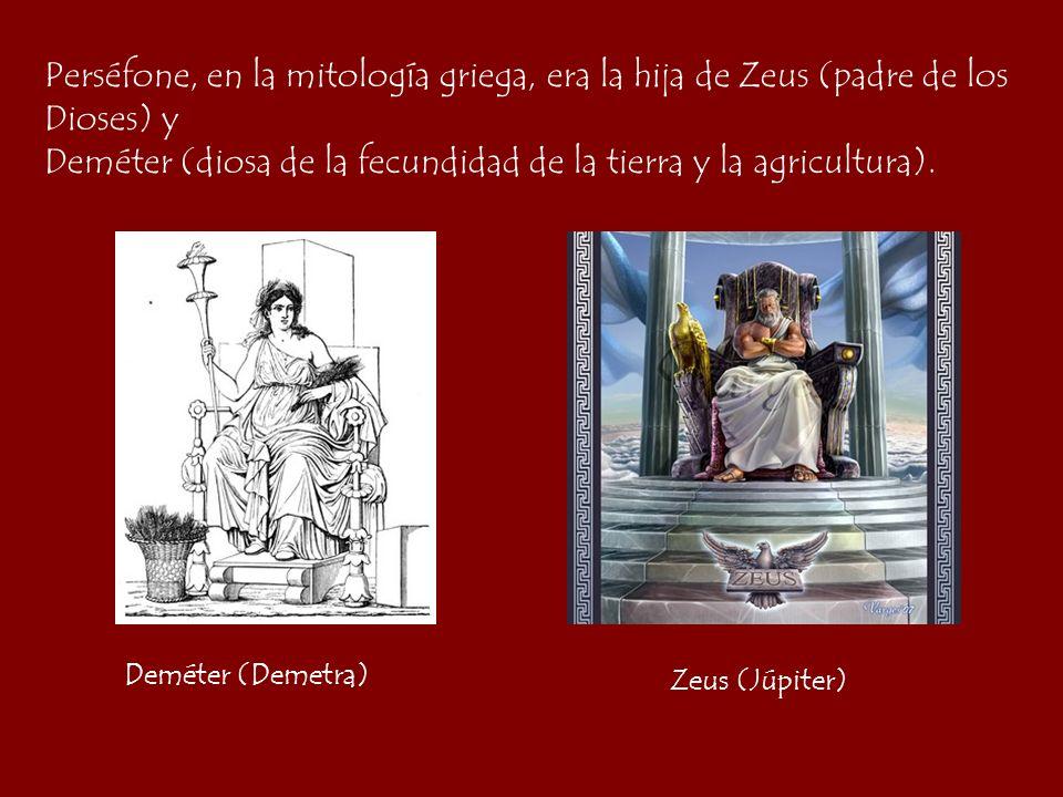 Perséfone, en la mitología griega, era la hija de Zeus (padre de los Dioses) y Deméter (diosa de la fecundidad de la tierra y la agricultura). Zeus (J