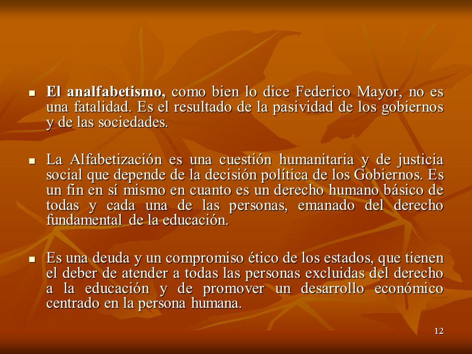 12 El analfabetismo, como bien lo dice Federico Mayor, no es una fatalidad. Es el resultado de la pasividad de los gobiernos y de las sociedades. El a