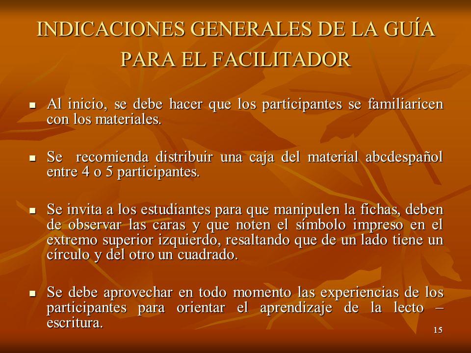 15 INDICACIONES GENERALES DE LA GUÍA PARA EL FACILITADOR Al inicio, se debe hacer que los participantes se familiaricen con los materiales. Al inicio,
