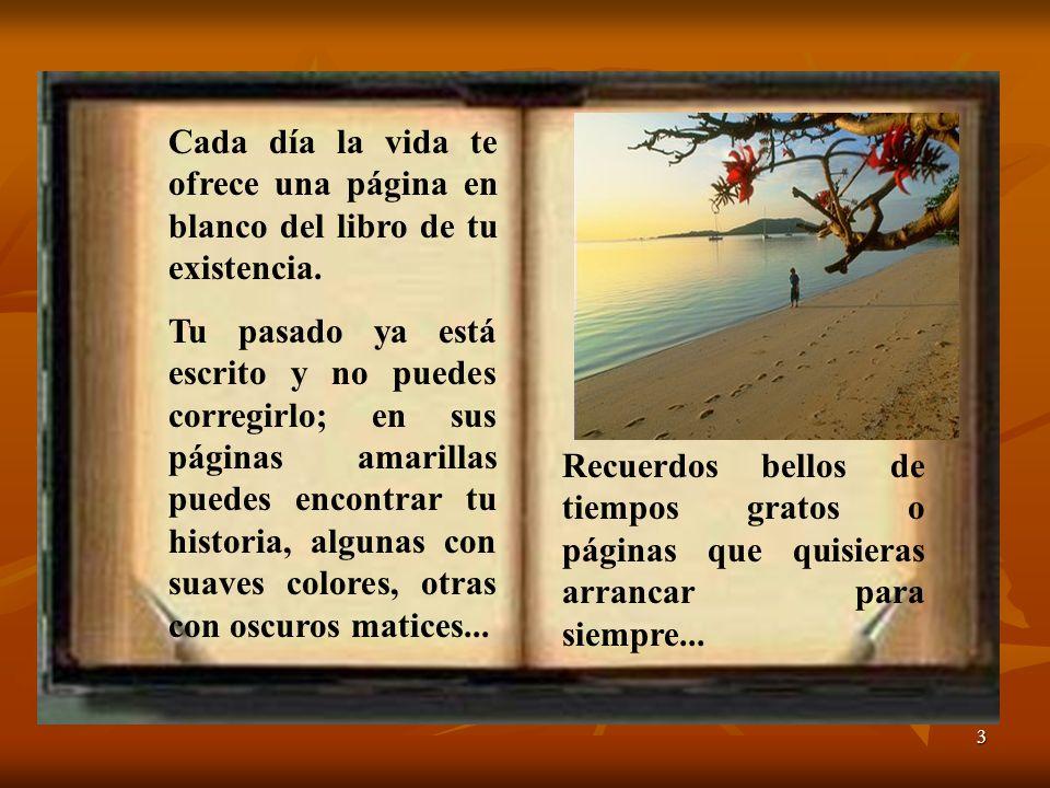 3 Cada día la vida te ofrece una página en blanco del libro de tu existencia. Tu pasado ya está escrito y no puedes corregirlo; en sus páginas amarill