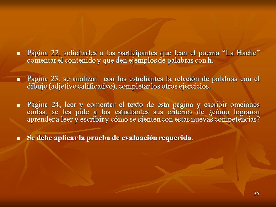 35 Página 22, solicitarles a los participantes que lean el poema La Hache comentar el contenido y que den ejemplos de palabras con h. Página 22, solic