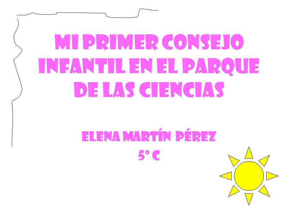 MI PRIMER CONSEJO INFANTIL EN EL PARQUE DE LAS CIENCIAS Elena Martín Pérez 5º C