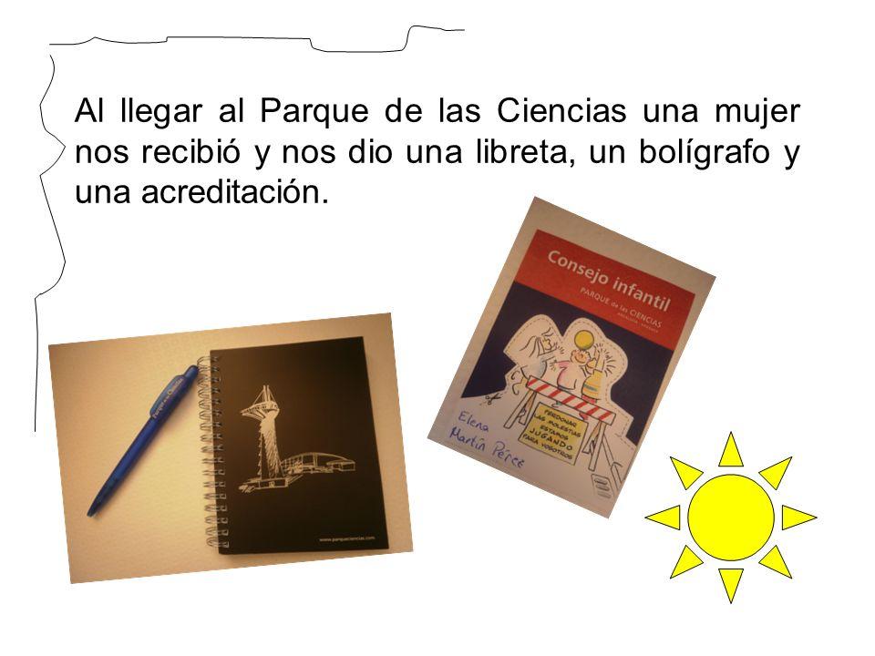 Al llegar al Parque de las Ciencias una mujer nos recibió y nos dio una libreta, un bolígrafo y una acreditación.