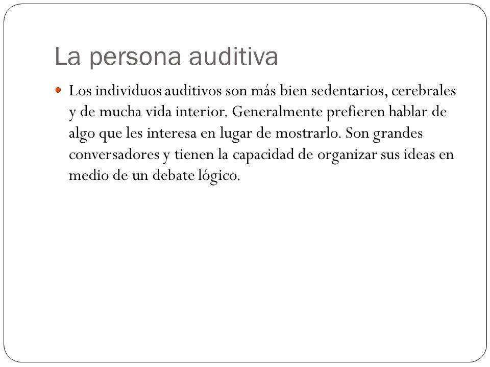 La persona auditiva Los individuos auditivos son más bien sedentarios, cerebrales y de mucha vida interior. Generalmente prefieren hablar de algo que