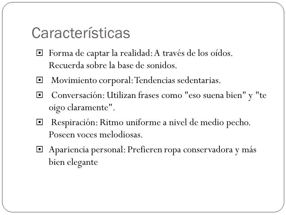 Características Forma de captar la realidad: A través de los oídos. Recuerda sobre la base de sonidos. Movimiento corporal: Tendencias sedentarias. Co
