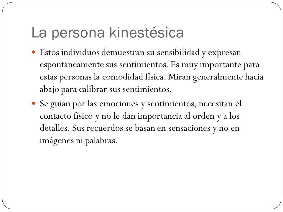 La persona kinestésica Estos individuos demuestran su sensibilidad y expresan espontáneamente sus sentimientos. Es muy importante para estas personas