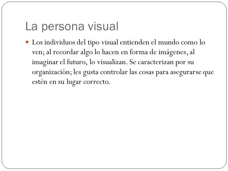 La persona visual Los individuos del tipo visual entienden el mundo como lo ven; al recordar algo lo hacen en forma de imágenes, al imaginar el futuro, lo visualizan.