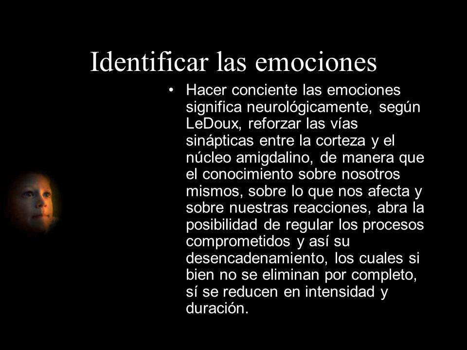 Identificar las emociones Hacer conciente las emociones significa neurológicamente, según LeDoux, reforzar las vías sinápticas entre la corteza y el n