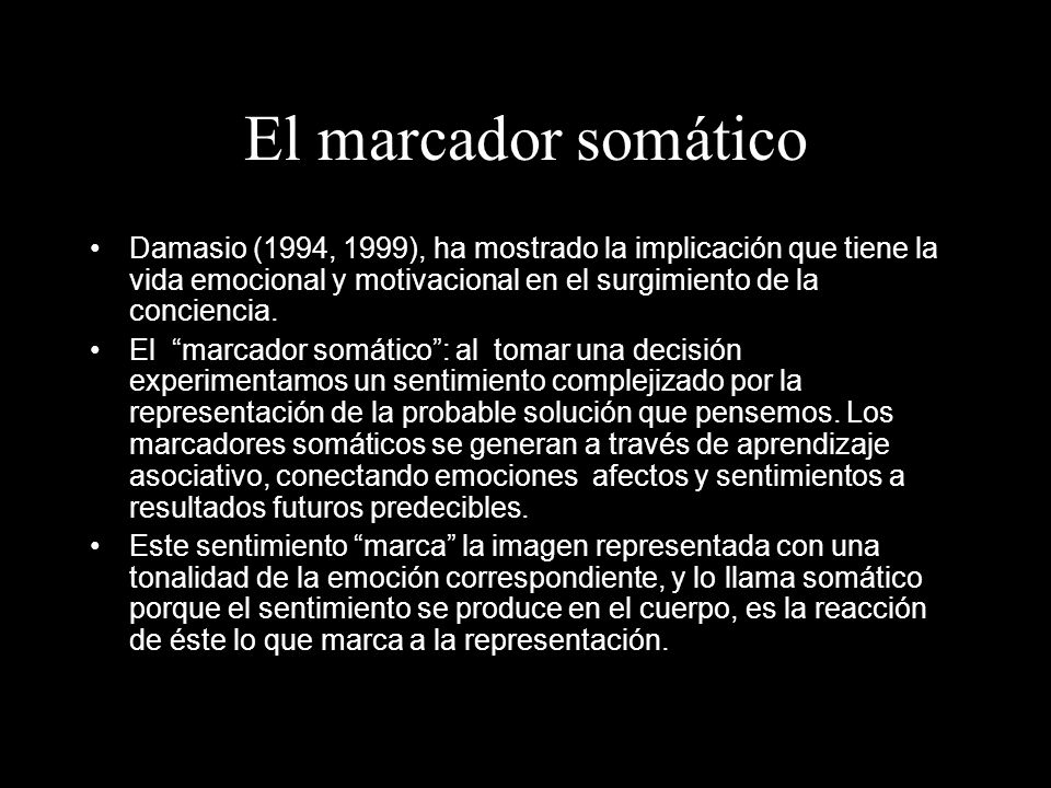 El marcador somático Damasio (1994, 1999), ha mostrado la implicación que tiene la vida emocional y motivacional en el surgimiento de la conciencia. E