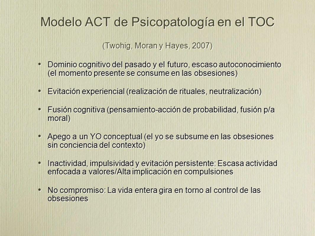 Modelo ACT de Psicopatología en el TOC (Twohig, Moran y Hayes, 2007) Dominio cognitivo del pasado y el futuro, escaso autoconocimiento (el momento presente se consume en las obsesiones) Evitación experiencial (realización de rituales, neutralización) Fusión cognitiva (pensamiento-acción de probabilidad, fusión p/a moral) Apego a un YO conceptual (el yo se subsume en las obsesiones sin conciencia del contexto) Inactividad, impulsividad y evitación persistente: Escasa actividad enfocada a valores/Alta implicación en compulsiones No compromiso: La vida entera gira en torno al control de las obsesiones Dominio cognitivo del pasado y el futuro, escaso autoconocimiento (el momento presente se consume en las obsesiones) Evitación experiencial (realización de rituales, neutralización) Fusión cognitiva (pensamiento-acción de probabilidad, fusión p/a moral) Apego a un YO conceptual (el yo se subsume en las obsesiones sin conciencia del contexto) Inactividad, impulsividad y evitación persistente: Escasa actividad enfocada a valores/Alta implicación en compulsiones No compromiso: La vida entera gira en torno al control de las obsesiones