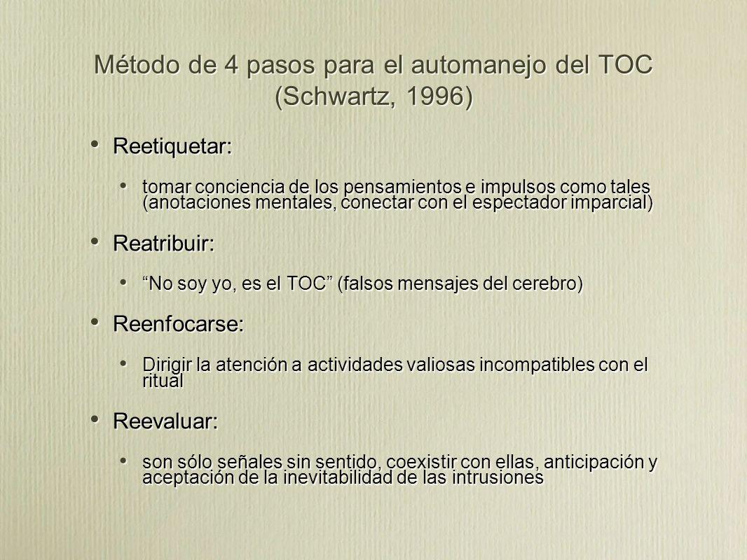 Método de 4 pasos para el automanejo del TOC (Schwartz, 1996) Reetiquetar: tomar conciencia de los pensamientos e impulsos como tales (anotaciones mentales, conectar con el espectador imparcial) Reatribuir: No soy yo, es el TOC (falsos mensajes del cerebro) Reenfocarse: Dirigir la atención a actividades valiosas incompatibles con el ritual Reevaluar: son sólo señales sin sentido, coexistir con ellas, anticipación y aceptación de la inevitabilidad de las intrusiones Reetiquetar: tomar conciencia de los pensamientos e impulsos como tales (anotaciones mentales, conectar con el espectador imparcial) Reatribuir: No soy yo, es el TOC (falsos mensajes del cerebro) Reenfocarse: Dirigir la atención a actividades valiosas incompatibles con el ritual Reevaluar: son sólo señales sin sentido, coexistir con ellas, anticipación y aceptación de la inevitabilidad de las intrusiones