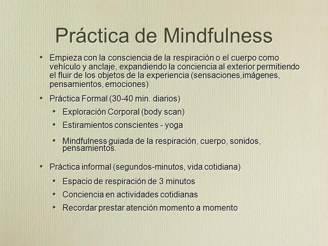 Práctica de Mindfulness Empieza con la consciencia de la respiración o el cuerpo como vehículo y anclaje, expandiendo la conciencia al exterior permitiendo el fluir de los objetos de la experiencia (sensaciones,imágenes, pensamientos, emociones) Práctica Formal (30-40 min.