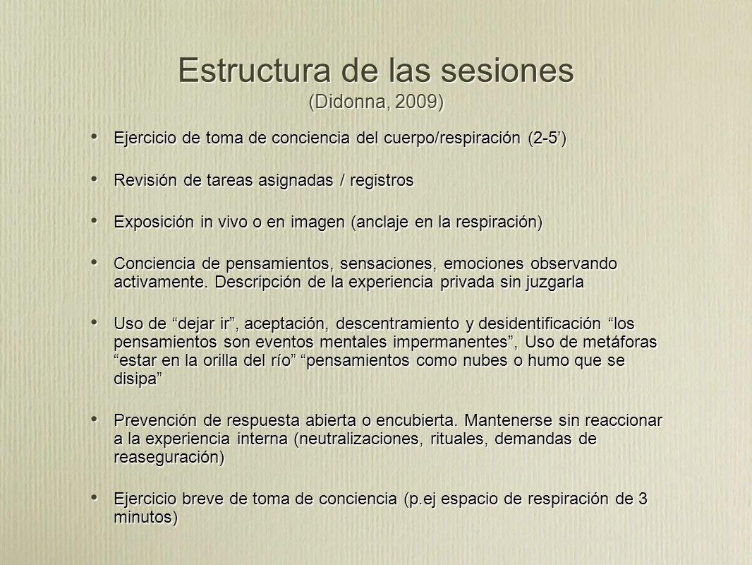 Estructura de las sesiones (Didonna, 2009) Ejercicio de toma de conciencia del cuerpo/respiración (2-5) Revisión de tareas asignadas / registros Exposición in vivo o en imagen (anclaje en la respiración) Conciencia de pensamientos, sensaciones, emociones observando activamente.