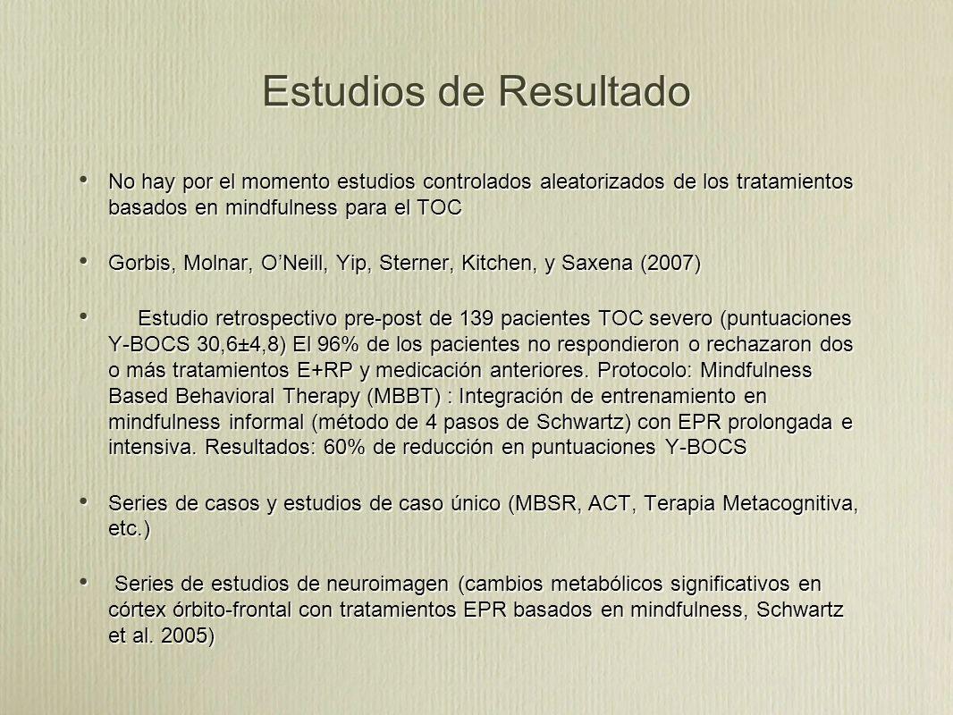 Estudios de Resultado No hay por el momento estudios controlados aleatorizados de los tratamientos basados en mindfulness para el TOC Gorbis, Molnar, ONeill, Yip, Sterner, Kitchen, y Saxena (2007) Estudio retrospectivo pre-post de 139 pacientes TOC severo (puntuaciones Y-BOCS 30,6±4,8) El 96% de los pacientes no respondieron o rechazaron dos o más tratamientos E+RP y medicación anteriores.