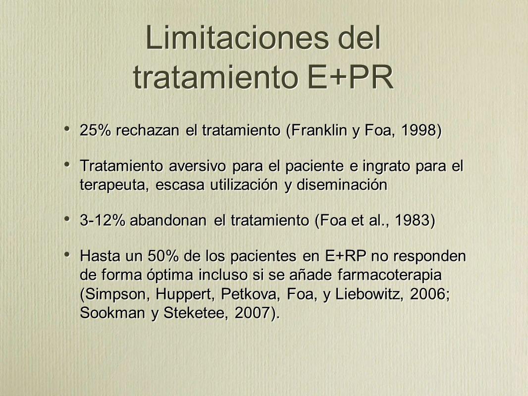 Limitaciones del tratamiento E+PR 25% rechazan el tratamiento (Franklin y Foa, 1998) Tratamiento aversivo para el paciente e ingrato para el terapeuta, escasa utilización y diseminación 3-12% abandonan el tratamiento (Foa et al., 1983) Hasta un 50% de los pacientes en E+RP no responden de forma óptima incluso si se añade farmacoterapia (Simpson, Huppert, Petkova, Foa, y Liebowitz, 2006; Sookman y Steketee, 2007).