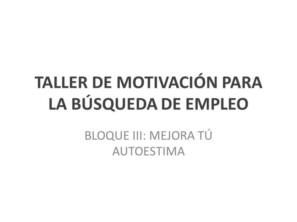 TALLER DE MOTIVACIÓN PARA LA BÚSQUEDA DE EMPLEO BLOQUE III: MEJORA TÚ AUTOESTIMA