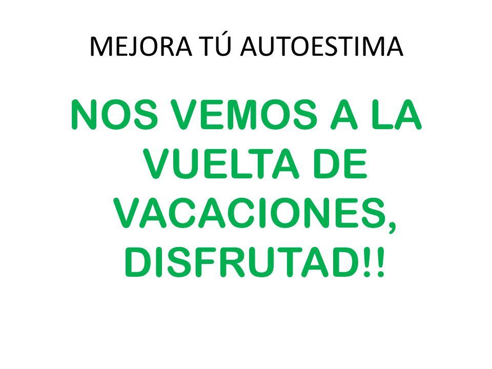 MEJORA TÚ AUTOESTIMA NOS VEMOS A LA VUELTA DE VACACIONES, DISFRUTAD!!