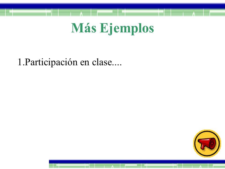 Más Ejemplos 1.Participación en clase....